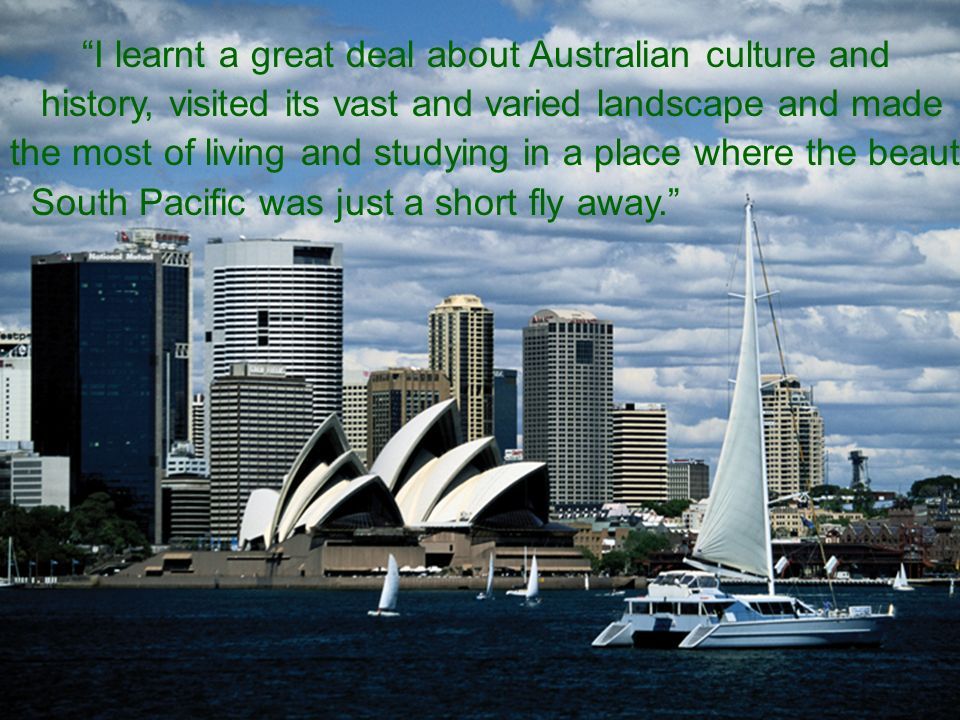 I learnt a great deal about Australian culture and history, visited its vast and varied landscape and made the most of living and studying in a place where the beautiful South Pacific was just a short fly away.
