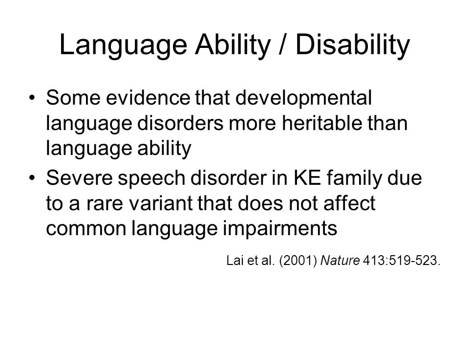 Language Ability / Disability Some evidence that developmental language disorders more heritable than language ability Severe speech disorder in KE family due to a rare variant that does not affect common language impairments Lai et al.