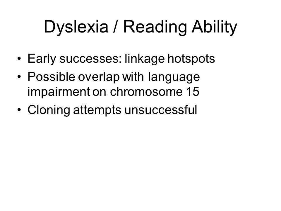 Dyslexia / Reading Ability Early successes: linkage hotspots Possible overlap with language impairment on chromosome 15 Cloning attempts unsuccessful