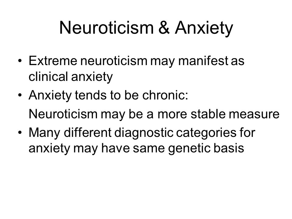 Neuroticism & Anxiety Extreme neuroticism may manifest as clinical anxiety Anxiety tends to be chronic: Neuroticism may be a more stable measure Many