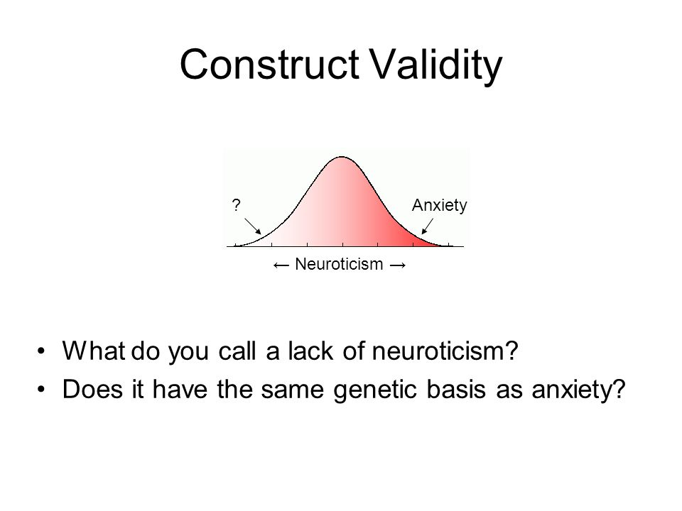 Construct Validity What do you call a lack of neuroticism? Does it have the same genetic basis as anxiety? Neuroticism Anxiety?