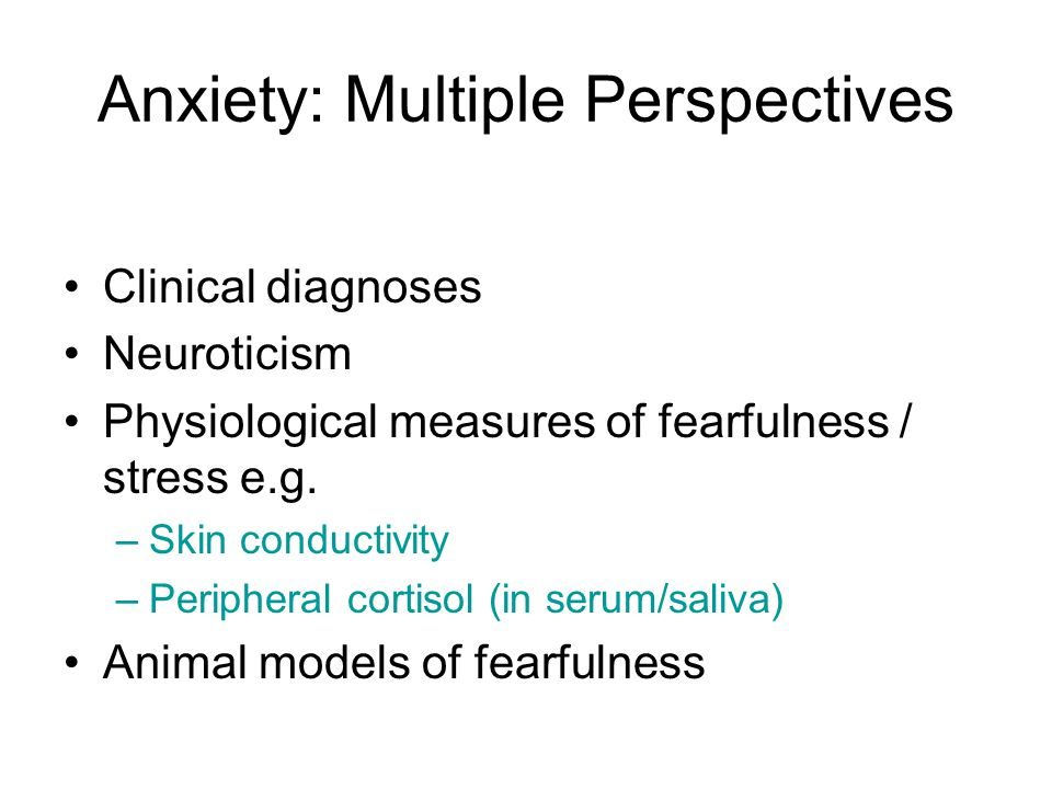 Anxiety: Multiple Perspectives Clinical diagnoses Neuroticism Physiological measures of fearfulness / stress e.g. –Skin conductivity –Peripheral corti