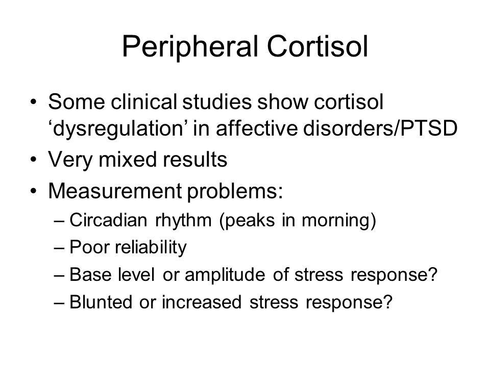 Peripheral Cortisol Some clinical studies show cortisol dysregulation in affective disorders/PTSD Very mixed results Measurement problems: –Circadian rhythm (peaks in morning) –Poor reliability –Base level or amplitude of stress response.