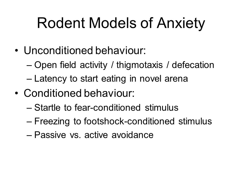 Rodent Models of Anxiety Unconditioned behaviour: –Open field activity / thigmotaxis / defecation –Latency to start eating in novel arena Conditioned