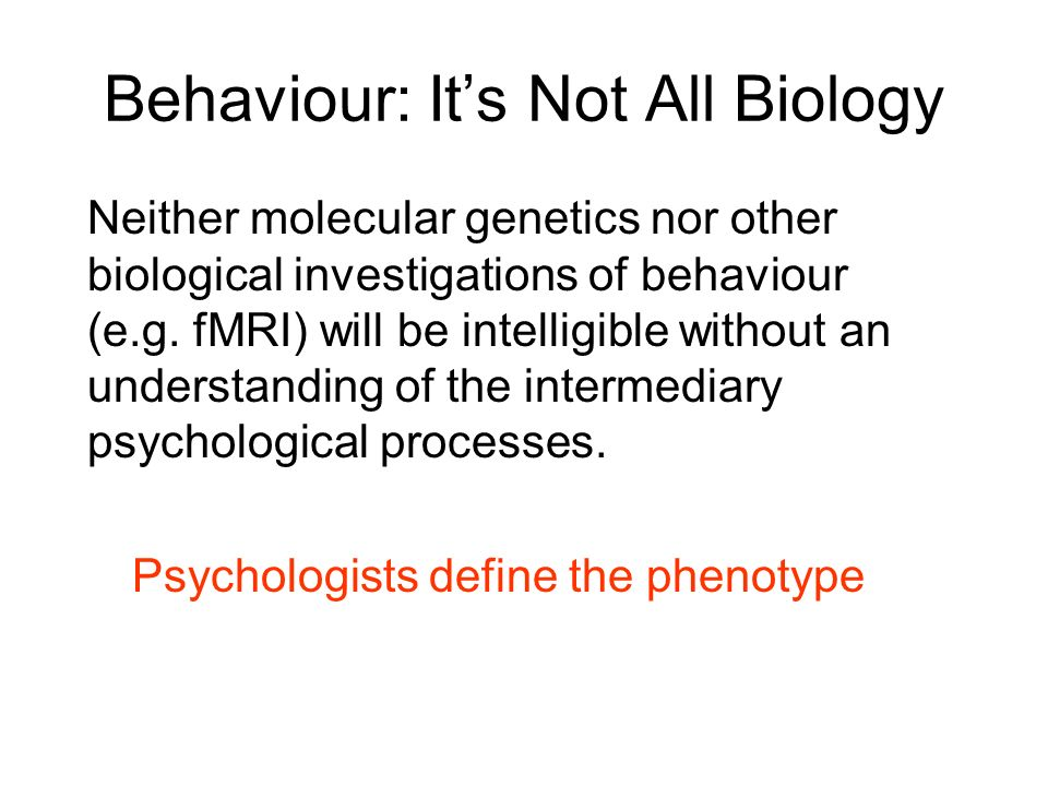 Behaviour: Its Not All Biology Neither molecular genetics nor other biological investigations of behaviour (e.g. fMRI) will be intelligible without an
