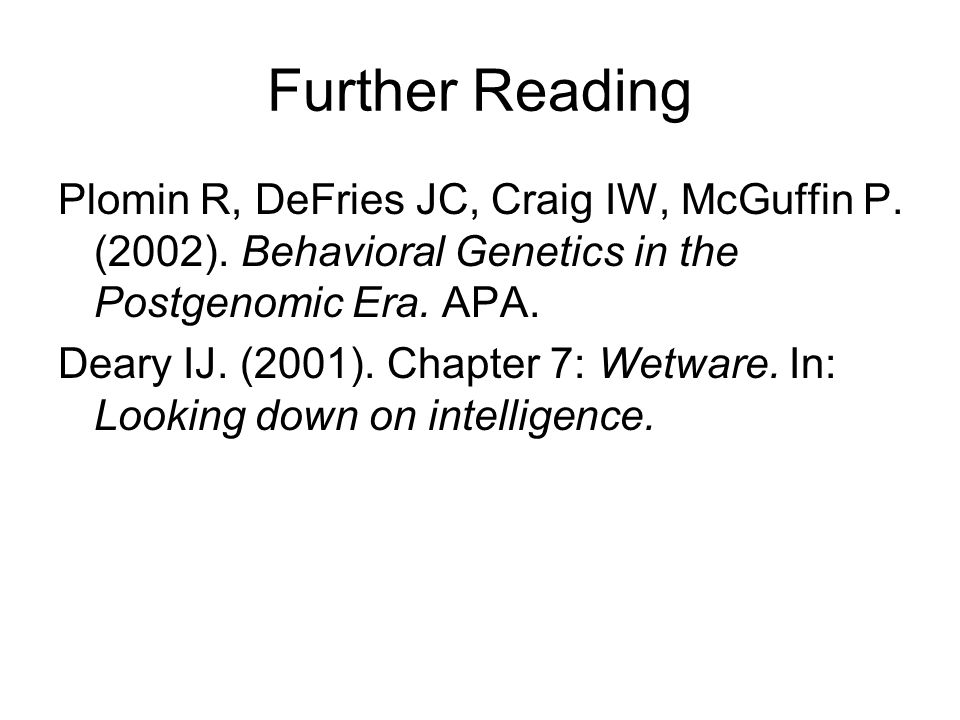 Further Reading Plomin R, DeFries JC, Craig IW, McGuffin P. (2002). Behavioral Genetics in the Postgenomic Era. APA. Deary IJ. (2001). Chapter 7: Wetw