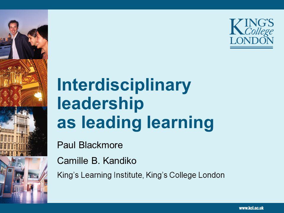Interdisciplinary leadership as leading learning Paul Blackmore Camille B. Kandiko Kings Learning Institute, Kings College London