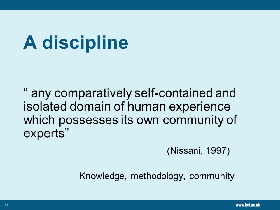11 A discipline any comparatively self-contained and isolated domain of human experience which possesses its own community of experts (Nissani, 1997)