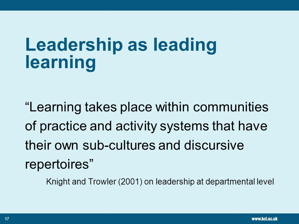 17 Leadership as leading learning Learning takes place within communities of practice and activity systems that have their own sub-cultures and discursive repertoires Knight and Trowler (2001) on leadership at departmental level