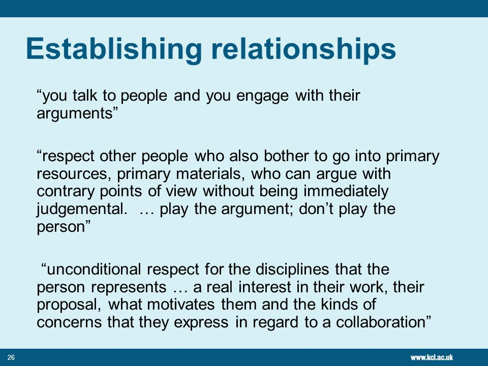 26 Establishing relationships you talk to people and you engage with their arguments respect other people who also bother to go into primary resources, primary materials, who can argue with contrary points of view without being immediately judgemental.