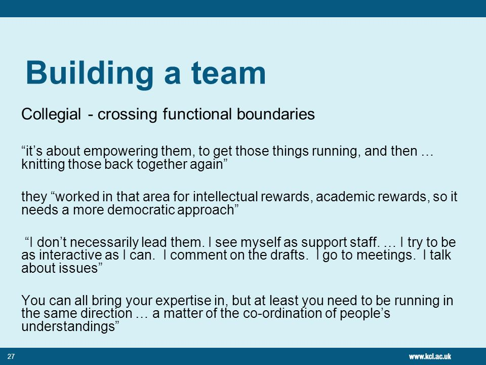 27 Building a team Collegial - crossing functional boundaries its about empowering them, to get those things running, and then … knitting those back together again they worked in that area for intellectual rewards, academic rewards, so it needs a more democratic approach I dont necessarily lead them.