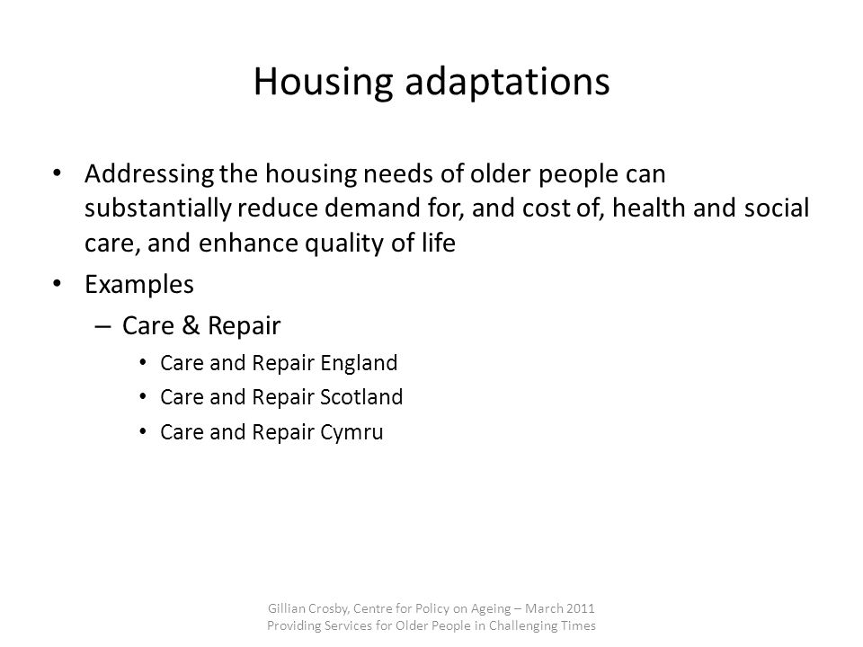 Housing adaptations Addressing the housing needs of older people can substantially reduce demand for, and cost of, health and social care, and enhance quality of life Examples – Care & Repair Care and Repair England Care and Repair Scotland Care and Repair Cymru Gillian Crosby, Centre for Policy on Ageing – March 2011 Providing Services for Older People in Challenging Times