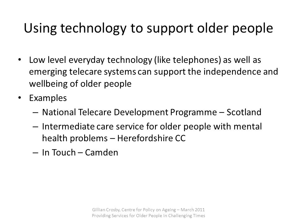 Using technology to support older people Low level everyday technology (like telephones) as well as emerging telecare systems can support the independ