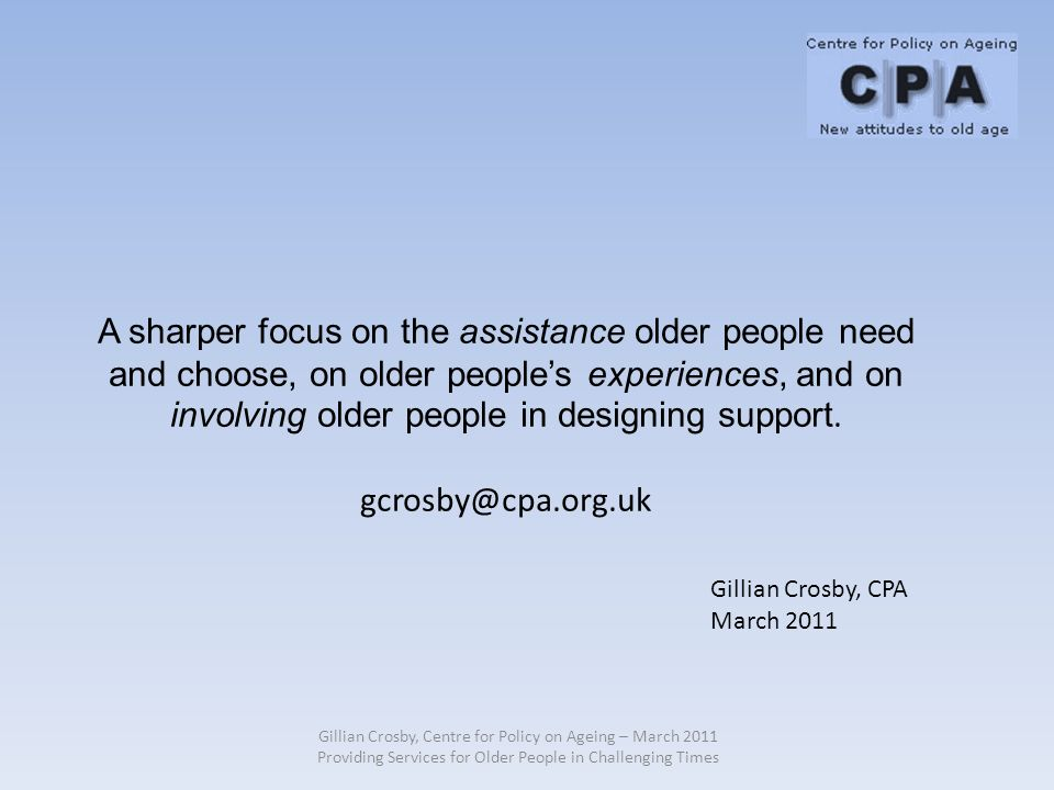 Gillian Crosby, Centre for Policy on Ageing – March 2011 Providing Services for Older People in Challenging Times A sharper focus on the assistance older people need and choose, on older peoples experiences, and on involving older people in designing support.