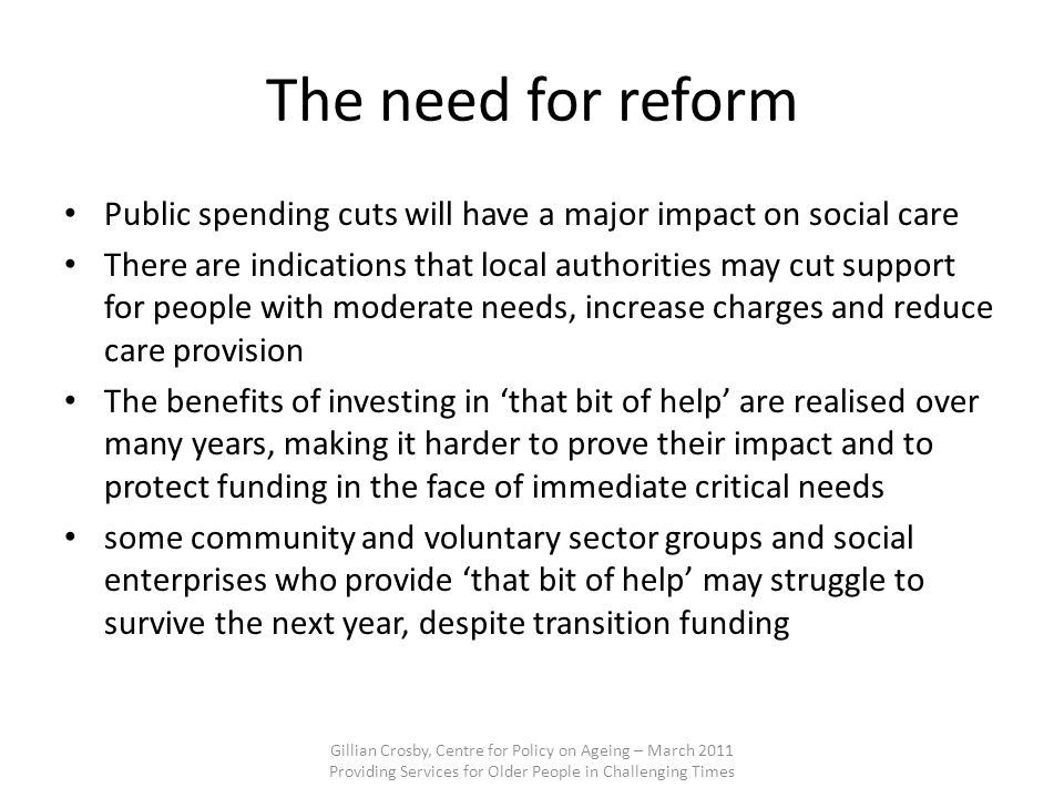 The need for reform Public spending cuts will have a major impact on social care There are indications that local authorities may cut support for people with moderate needs, increase charges and reduce care provision The benefits of investing in that bit of help are realised over many years, making it harder to prove their impact and to protect funding in the face of immediate critical needs some community and voluntary sector groups and social enterprises who provide that bit of help may struggle to survive the next year, despite transition funding Gillian Crosby, Centre for Policy on Ageing – March 2011 Providing Services for Older People in Challenging Times