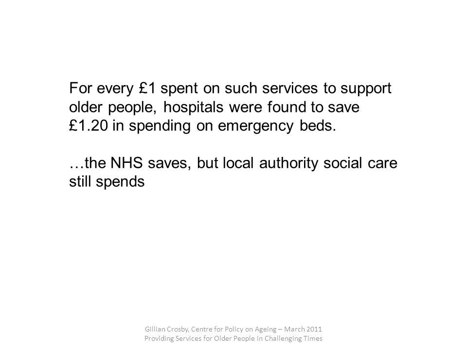 Gillian Crosby, Centre for Policy on Ageing – March 2011 Providing Services for Older People in Challenging Times For every £1 spent on such services to support older people, hospitals were found to save £1.20 in spending on emergency beds.