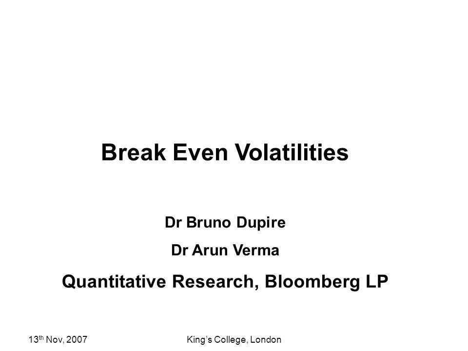 13 th Nov, 2007Kings College, London Break Even Volatilities Dr Bruno Dupire Dr Arun Verma Quantitative Research, Bloomberg LP
