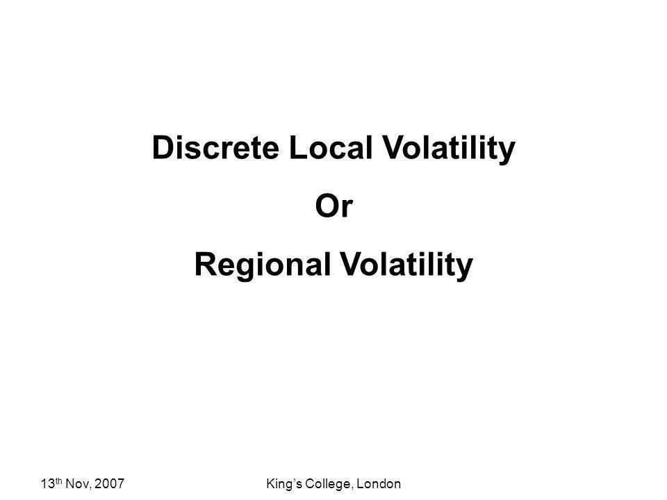 13 th Nov, 2007Kings College, London Discrete Local Volatility Or Regional Volatility