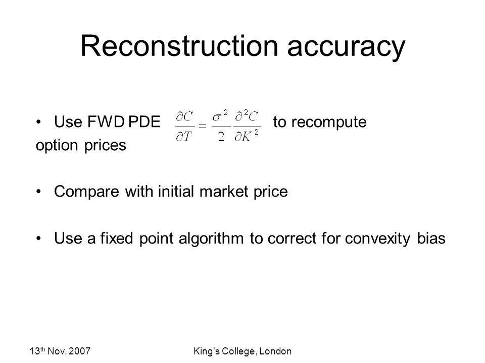 13 th Nov, 2007Kings College, London Reconstruction accuracy Use FWD PDE to recompute option prices Compare with initial market price Use a fixed poin