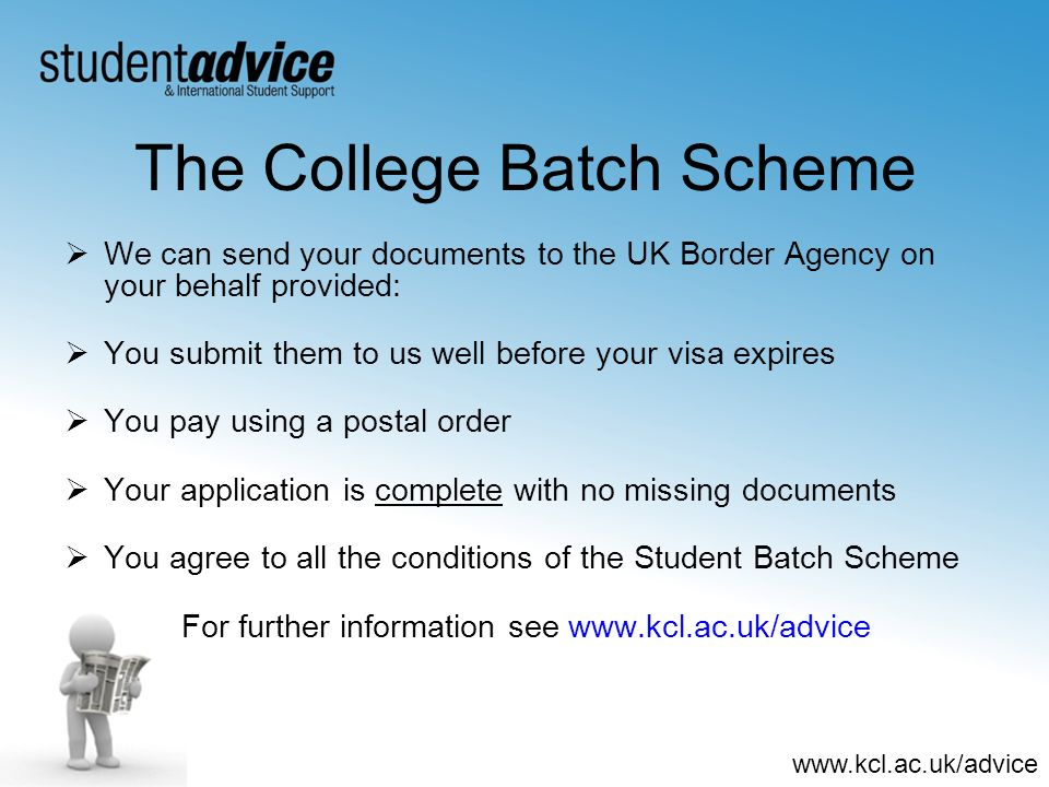www.kcl.ac.uk/advice The College Batch Scheme We can send your documents to the UK Border Agency on your behalf provided: You submit them to us well b