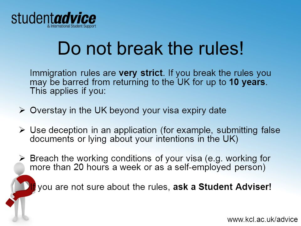 www.kcl.ac.uk/advice Do not break the rules! Immigration rules are very strict. If you break the rules you may be barred from returning to the UK for