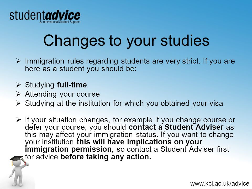 www.kcl.ac.uk/advice Changes to your studies Immigration rules regarding students are very strict. If you are here as a student you should be: Studyin
