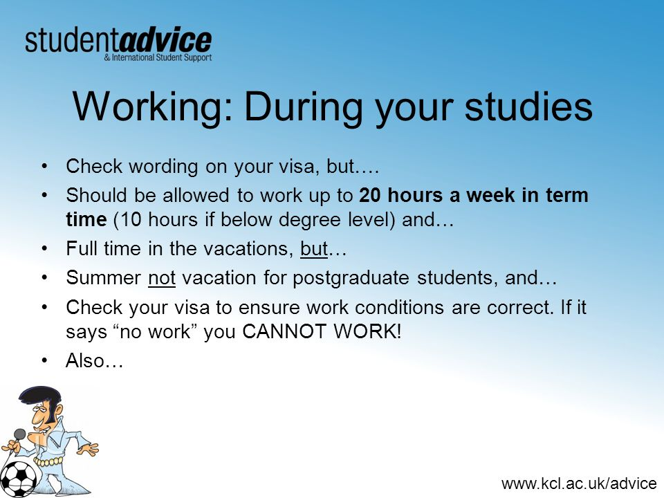 www.kcl.ac.uk/advice Working: During your studies Check wording on your visa, but…. Should be allowed to work up to 20 hours a week in term time (10 h