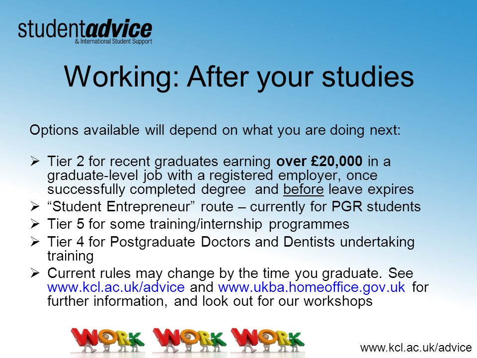 www.kcl.ac.uk/advice Working: After your studies Options available will depend on what you are doing next: Tier 2 for recent graduates earning over £2