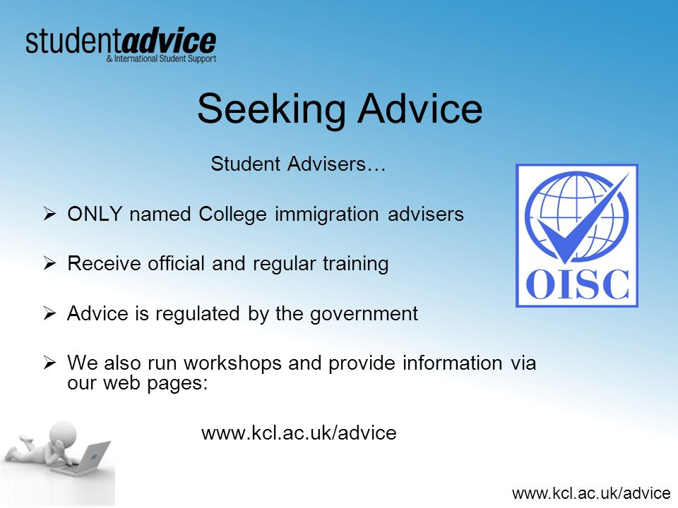 www.kcl.ac.uk/advice Seeking Advice Student Advisers… ONLY named College immigration advisers Receive official and regular training Advice is regulate
