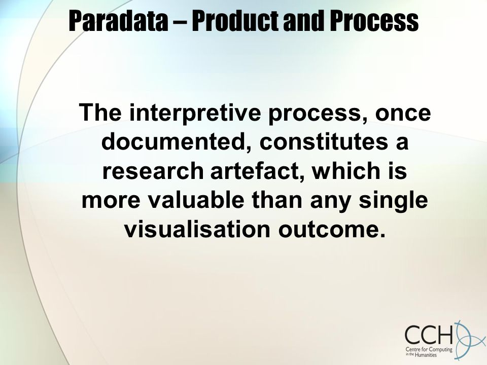 Paradata – Product and Process The interpretive process, once documented, constitutes a research artefact, which is more valuable than any single visualisation outcome.