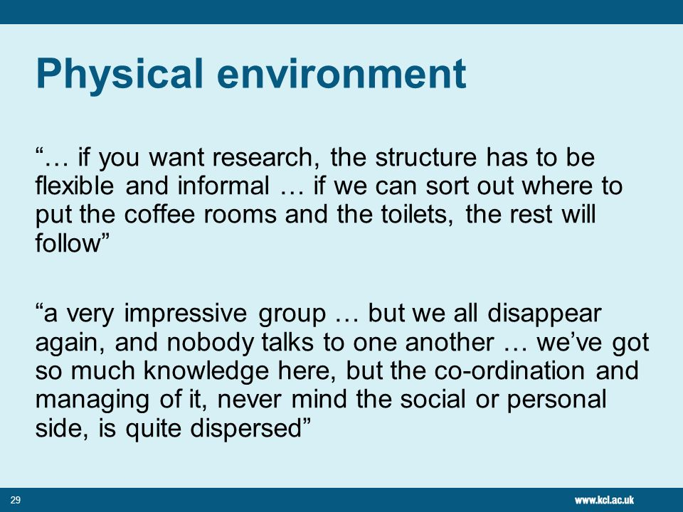 29 Physical environment … if you want research, the structure has to be flexible and informal … if we can sort out where to put the coffee rooms and t