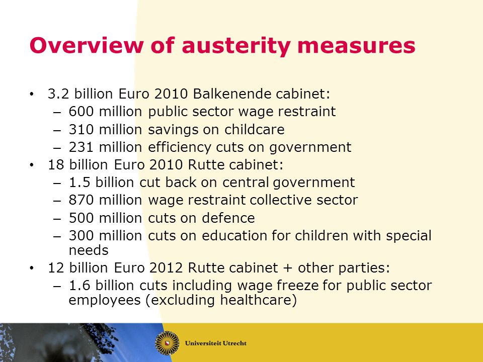 Overview of austerity measures 3.2 billion Euro 2010 Balkenende cabinet: – 600 million public sector wage restraint – 310 million savings on childcare