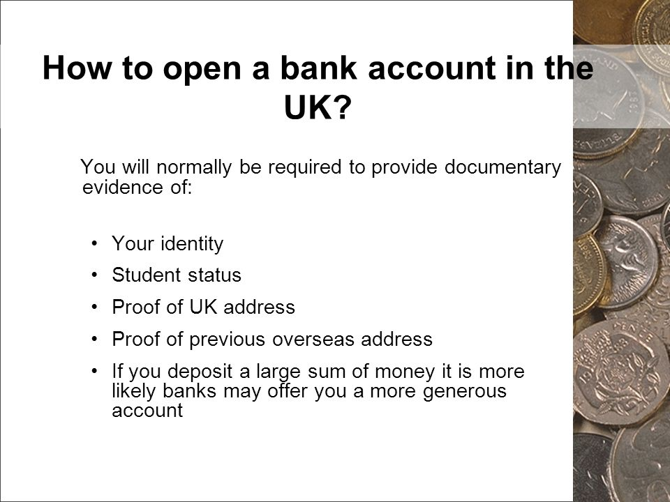 How to open a bank account in the UK? You will normally be required to provide documentary evidence of: Your identity Student status Proof of UK addre