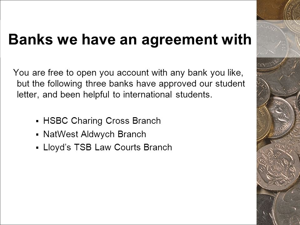 Banks we have an agreement with You are free to open you account with any bank you like, but the following three banks have approved our student lette
