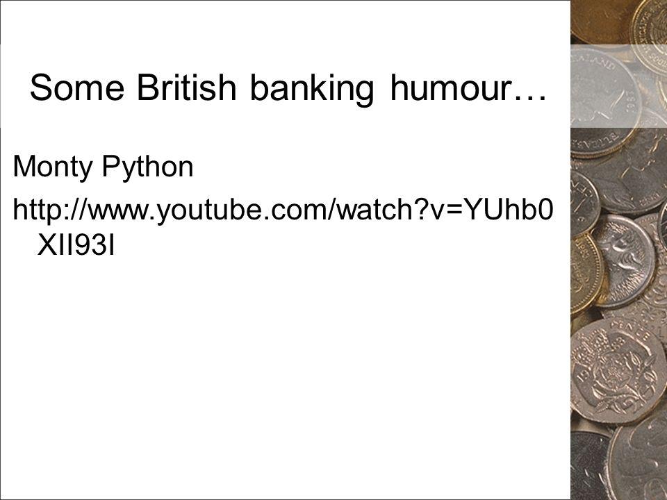 Some British banking humour… Monty Python http://www.youtube.com/watch?v=YUhb0 XII93I