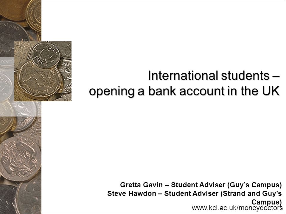 www.kcl.ac.uk/moneydoctors International students – opening a bank account in the UK Gretta Gavin – Student Adviser (Guys Campus) Steve Hawdon – Stude