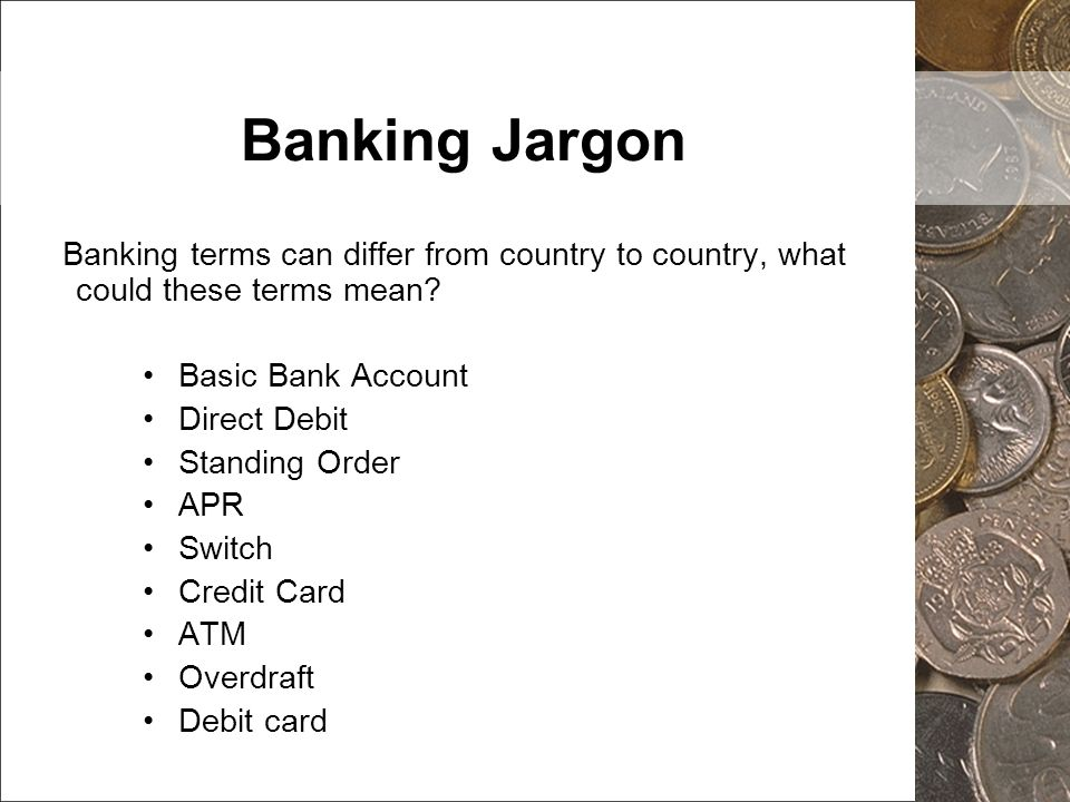 Banking Jargon Banking terms can differ from country to country, what could these terms mean? Basic Bank Account Direct Debit Standing Order APR Switc