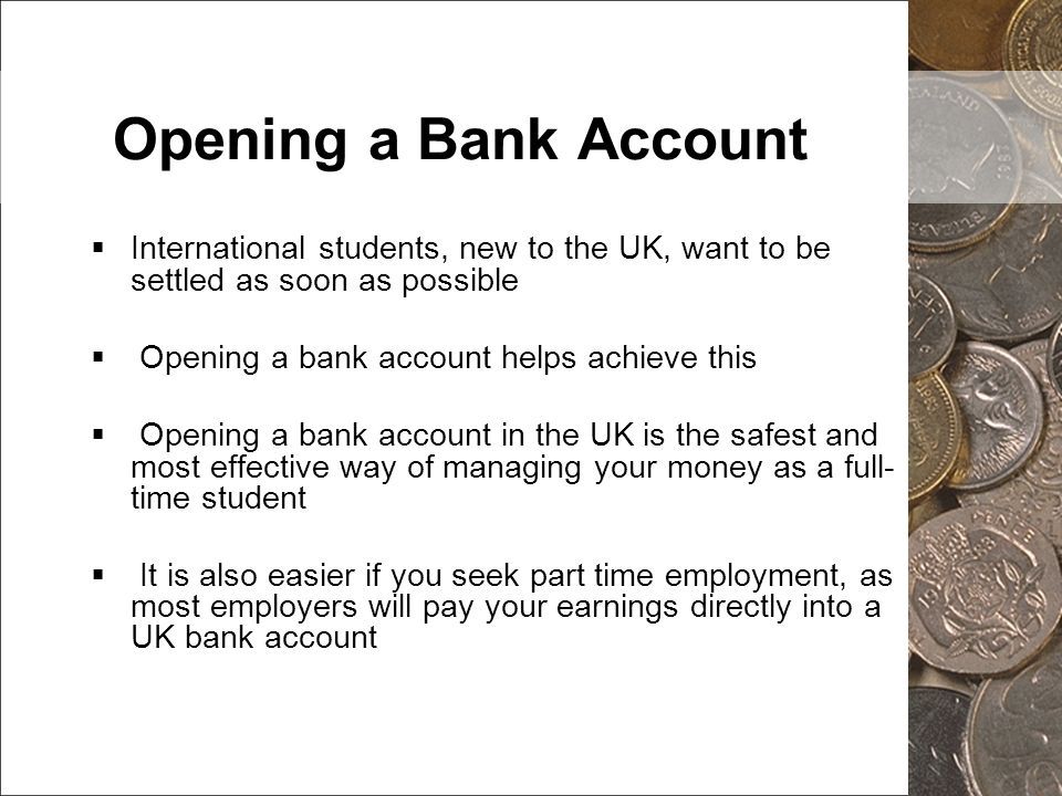 Opening a Bank Account International students, new to the UK, want to be settled as soon as possible Opening a bank account helps achieve this Opening