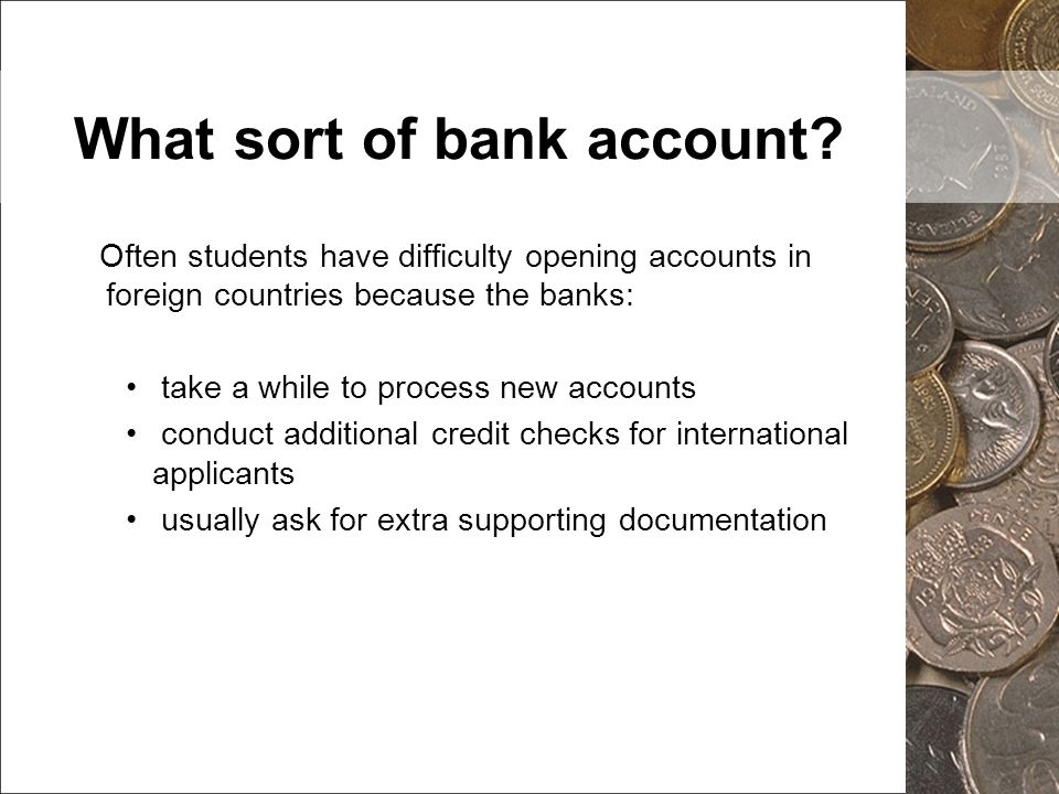 What sort of bank account? Often students have difficulty opening accounts in foreign countries because the banks: take a while to process new account