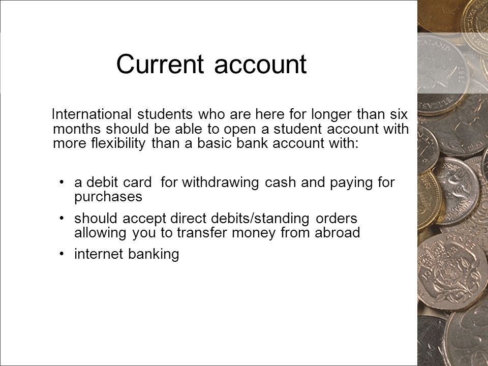 Current account International students who are here for longer than six months should be able to open a student account with more flexibility than a b