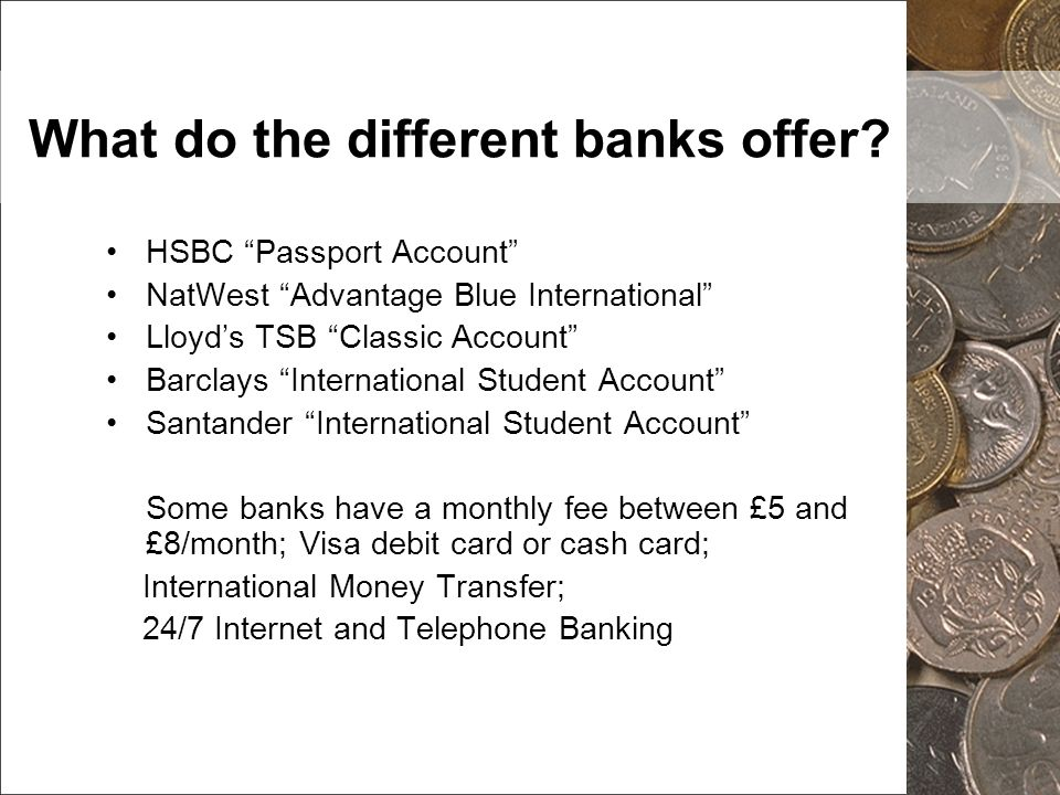 What do the different banks offer? HSBC Passport Account NatWest Advantage Blue International Lloyds TSB Classic Account Barclays International Studen