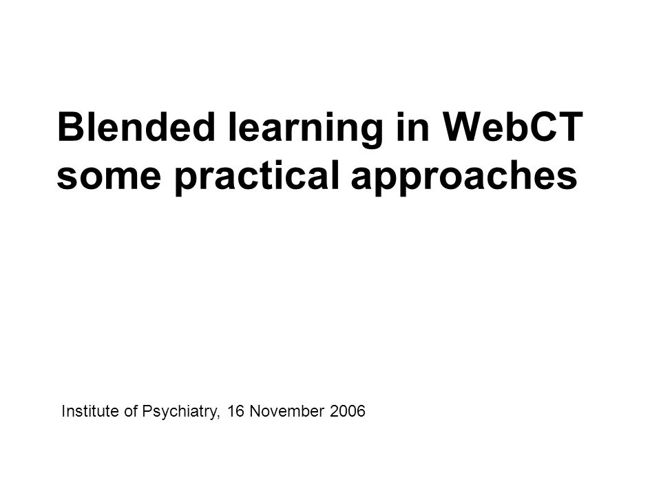 Blended learning in WebCT some practical approaches Institute of Psychiatry, 16 November 2006