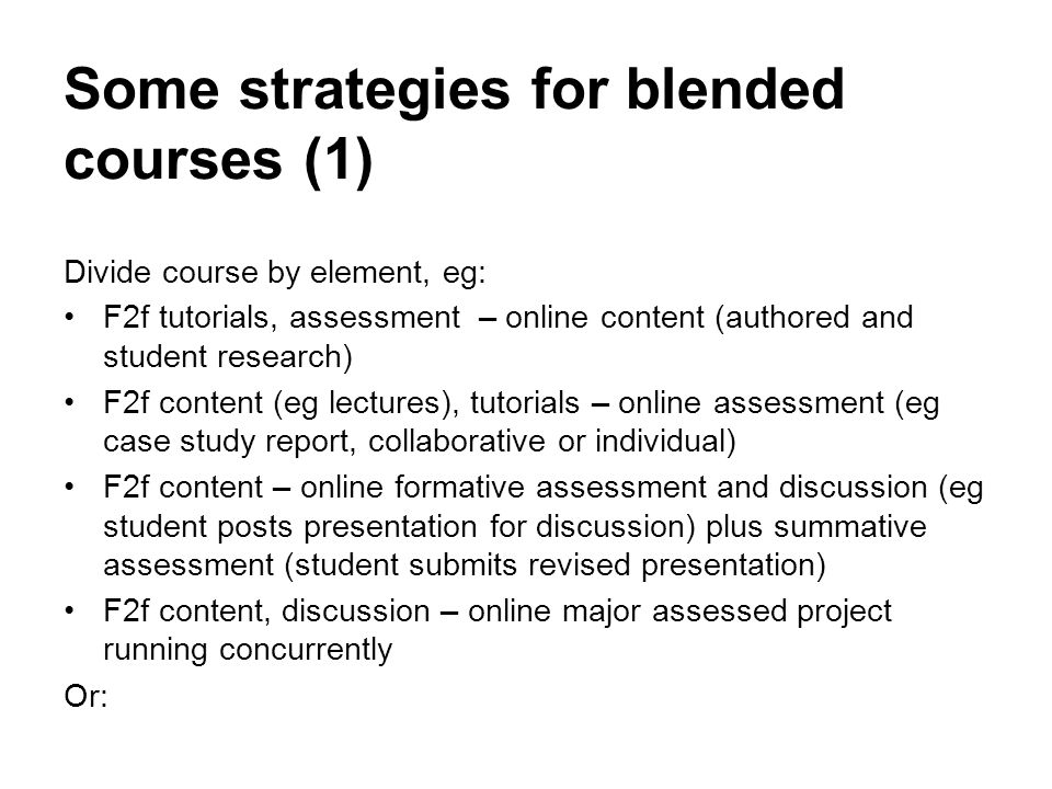 Some strategies for blended courses (1) Divide course by element, eg: F2f tutorials, assessment online content (authored and student research) F2f con