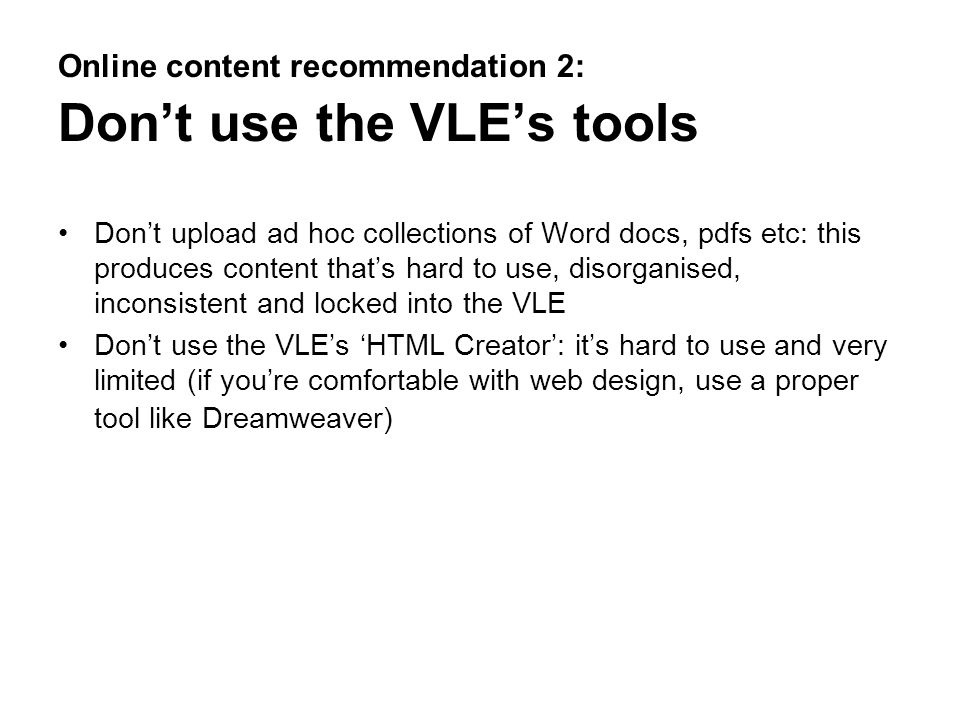 Online content recommendation 2: Dont use the VLEs tools Dont upload ad hoc collections of Word docs, pdfs etc: this produces content thats hard to us
