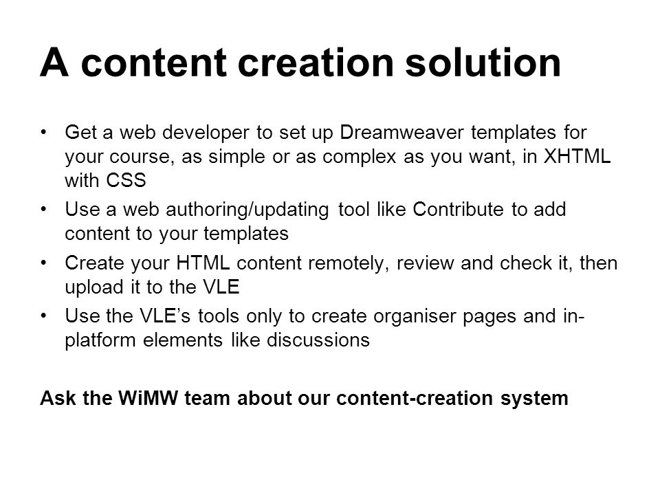 A content creation solution Get a web developer to set up Dreamweaver templates for your course, as simple or as complex as you want, in XHTML with CS