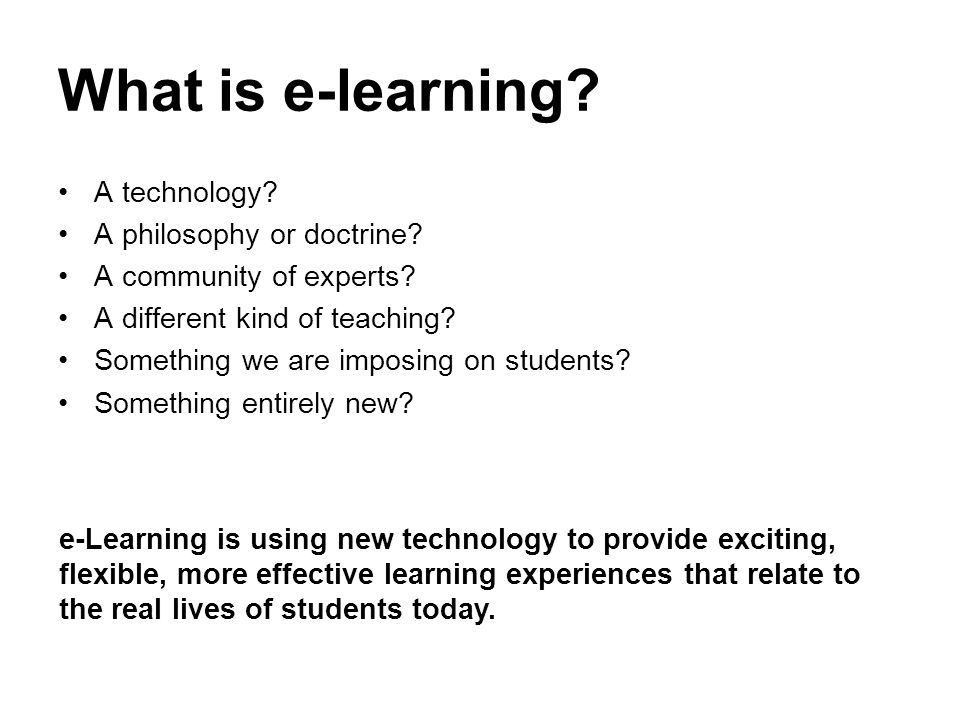 What is e-learning? A technology? A philosophy or doctrine? A community of experts? A different kind of teaching? Something we are imposing on student