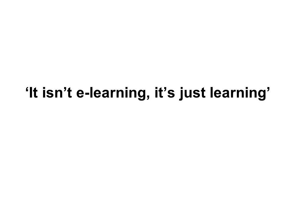 It isnt e-learning, its just learning