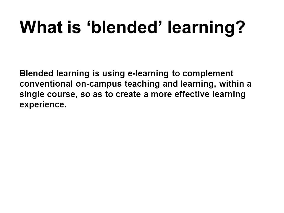 What is blended learning? Blended learning is using e-learning to complement conventional on-campus teaching and learning, within a single course, so