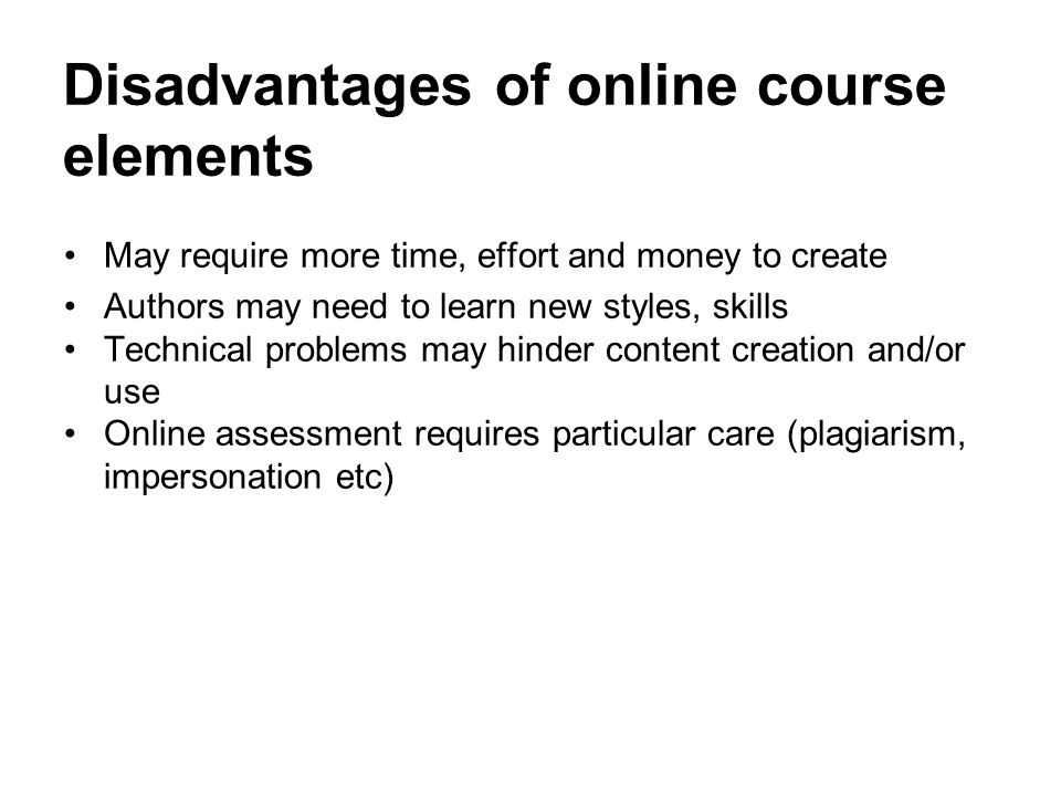 Disadvantages of online course elements May require more time, effort and money to create Authors may need to learn new styles, skills Technical probl