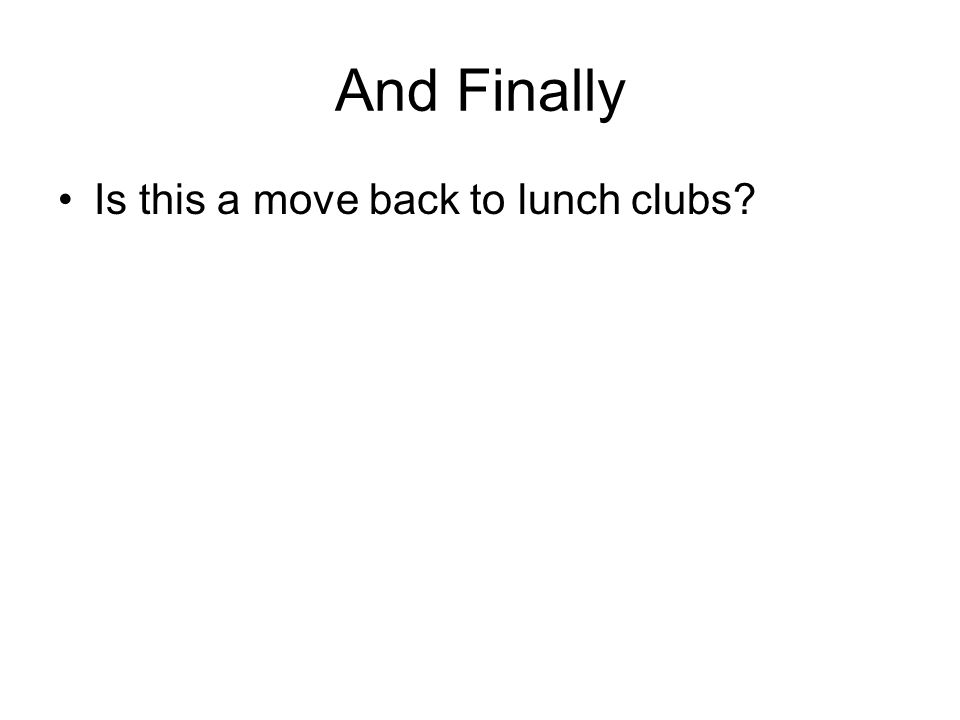 And Finally Is this a move back to lunch clubs